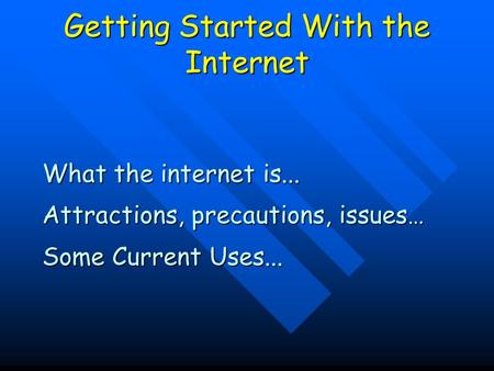Getting Started With the Internet What the internet is... Attractions, precautions, issues… Some Current Uses...