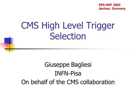 CMS High Level Trigger Selection Giuseppe Bagliesi INFN-Pisa On behalf of the CMS collaboration EPS-HEP 2003 Aachen, Germany.