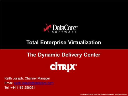 Total Enterprise Virtualization The Dynamic Delivery Center Copyright © 2008 by DataCore Software Corporation. All rights reserved. Keith Joseph, Channel.