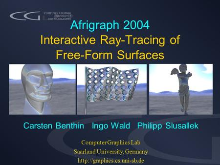 Afrigraph 2004 Interactive Ray-Tracing of Free-Form Surfaces Carsten Benthin Ingo Wald Philipp Slusallek Computer Graphics Lab Saarland University, Germany.