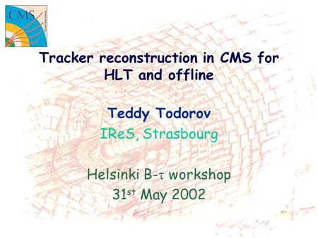 Tracker reconstruction in CMS for HLT and offline Teddy Todorov IReS, Strasbourg Helsinki B-  workshop 31 st May 2002.