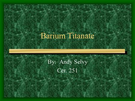 Barium Titanate By: Andy Selvy Cer. 251 Barium Titanate General Info Commercial uses Phase Diagram.