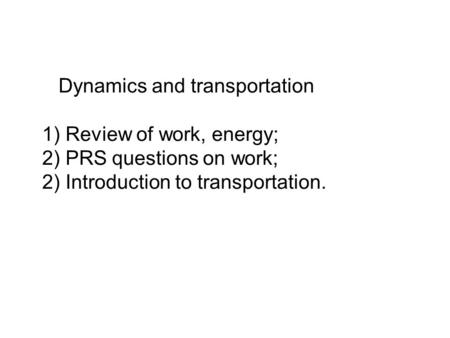 Dynamics and transportation 1) Review of work, energy; 2) PRS questions on work; 2) Introduction to transportation.