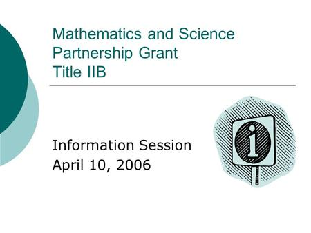 Mathematics and Science Partnership Grant Title IIB Information Session April 10, 2006.