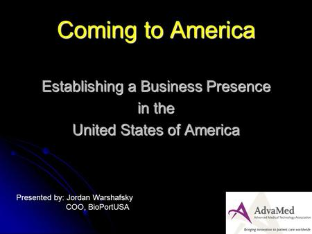 Coming to America Establishing a Business Presence in the United States of America Presented by: Jordan Warshafsky COO, BioPortUSA.