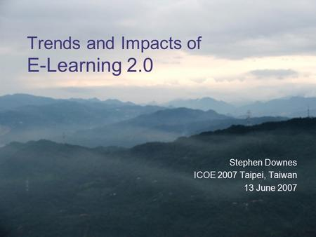 Trends and Impacts of E-Learning 2.0 Stephen Downes ICOE 2007 Taipei, Taiwan 13 June 2007.
