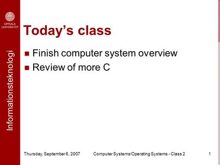 Informationsteknologi Thursday, September 6, 2007Computer Systems/Operating Systems - Class 21 Today's class Finish computer system overview Review of.