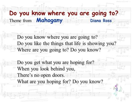 Do you know where you are going to? Theme from Mahogany Diana Ross Do you know where you are going to? Do you like the things that life is showing you?