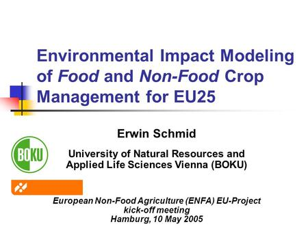 Environmental Impact Modeling of Food and Non-Food Crop Management for EU25 Erwin Schmid University of Natural Resources and Applied Life Sciences Vienna.