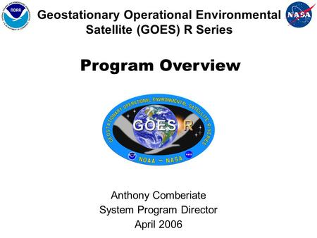 Geostationary Operational Environmental Satellite (GOES) R Series Anthony Comberiate System Program Director April 2006 Program Overview.