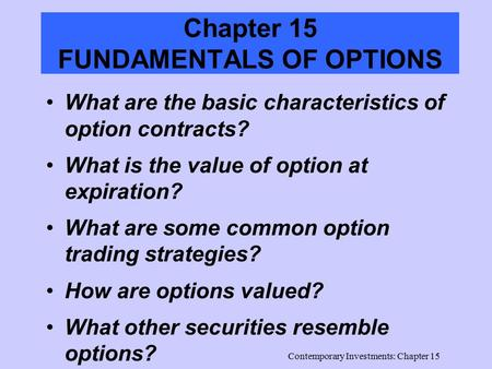 Contemporary Investments: Chapter 15 Chapter 15 FUNDAMENTALS OF OPTIONS What are the basic characteristics of option contracts? What is the value of option.