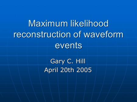Maximum likelihood reconstruction of waveform events Gary C. Hill April 20th 2005.