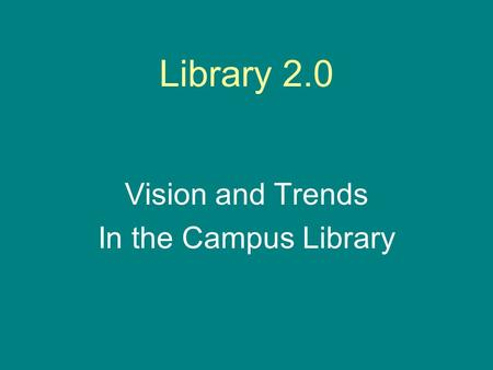 Library 2.0 Vision and Trends In the Campus Library.