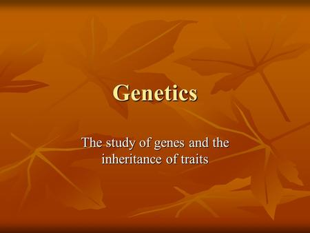 Genetics The study of genes and the inheritance of traits.