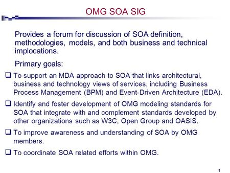 1 OMG SOA SIG  To support an MDA approach to SOA that links architectural, business and technology views of services, including Business Process Management.