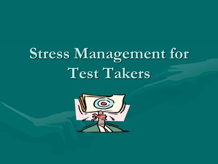 Stress Management for Test Takers. Stress Can Be: Helpful- help you accomplish goals setHelpful- help you accomplish goals set Harmful- continuation of.