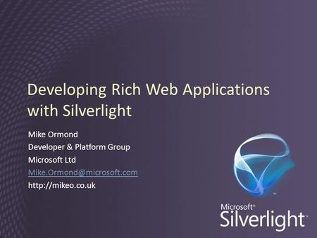 Developing Rich Web Applications with Silverlight Mike Ormond Developer & Platform Group Microsoft Ltd