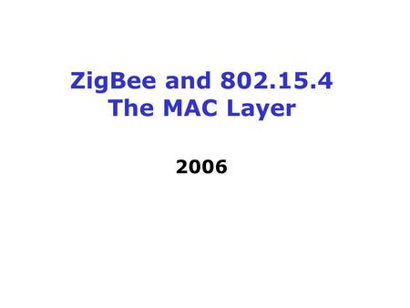 ZigBee and 802.15.4 The MAC Layer 2006. The ZigBee Alliance Solution Targeted at home and building automation and controls, consumer electronics, toys.