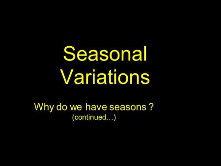 Seasonal Variations Why do we have seasons ? (continued…)