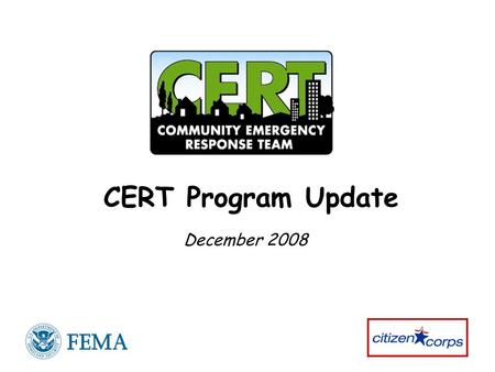 CERT Program Update December 2008. 2 National CERT Program Update Your Questions Community Emergency Response Team (CERT) Program Today Program Successes.