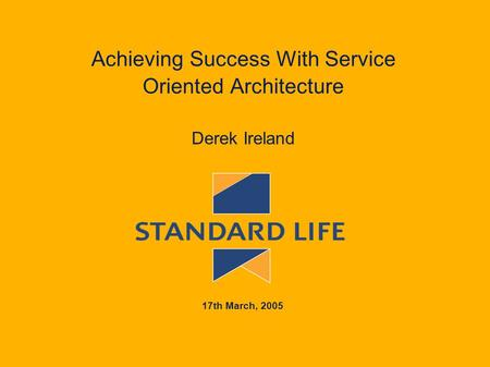 Achieving Success With Service Oriented Architecture Derek Ireland 17th March, 2005.