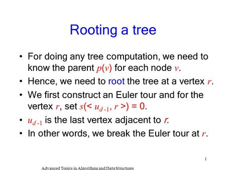 Advanced Topics in Algorithms and Data Structures 1 Rooting a tree For doing any tree computation, we need to know the parent p ( v ) for each node v.