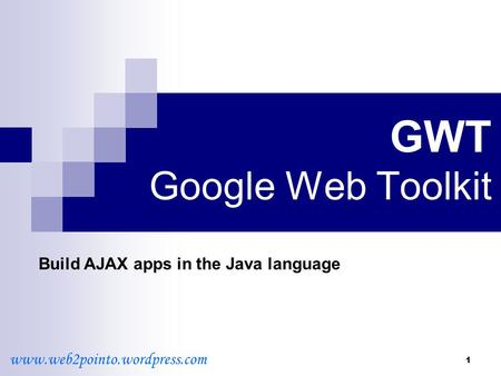 1 GWT Google Web Toolkit Build AJAX apps in the Java language www.web2pointo.wordpress.com.