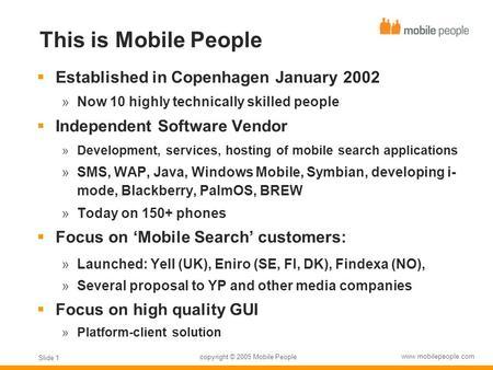 Copyright © 2005 Mobile People www.mobilepeople.com Slide 1 This is Mobile People  Established in Copenhagen January 2002  Now 10 highly technically.