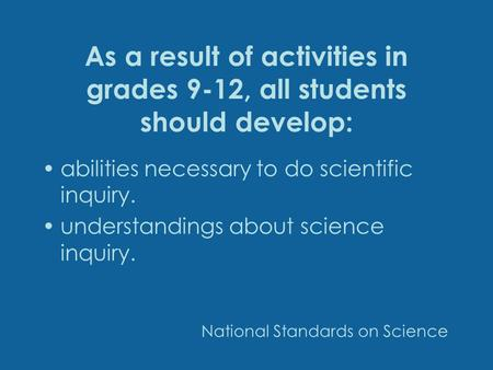 As a result of activities in grades 9-12, all students should develop: abilities necessary to do scientific inquiry. understandings about science inquiry.
