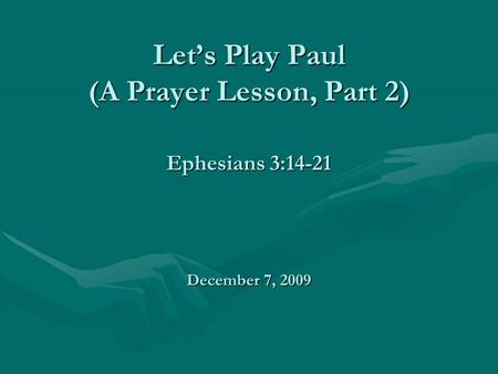 Let's Play Paul (A Prayer Lesson, Part 2) Ephesians 3:14-21 December 7, 2009.