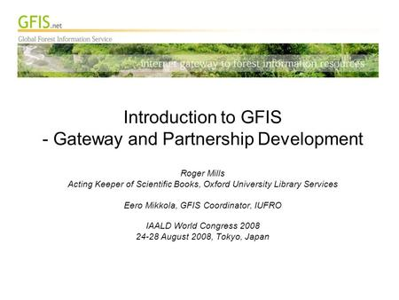 Introduction to GFIS - Gateway and Partnership Development Roger Mills Acting Keeper of Scientific Books, Oxford University Library Services Eero Mikkola,