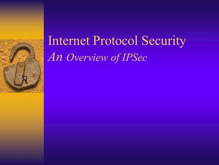 Internet Protocol Security An Overview of IPSec. Outline:  What Security Problem?  Understanding TCP/IP.  Security at What Level?  IP Security. 