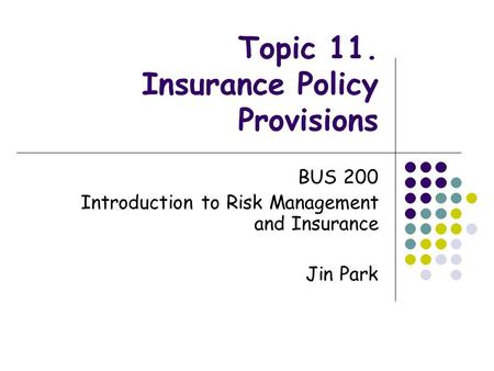 Topic 11. Insurance Policy Provisions BUS 200 Introduction to Risk Management and Insurance Jin Park.