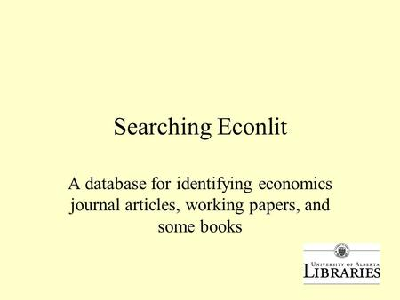 Searching Econlit A database for identifying economics journal articles, working papers, and some books.