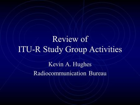 Review of ITU-R Study Group Activities Kevin A. Hughes Radiocommunication Bureau.