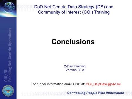 Connecting People With Information Conclusions DoD Net-Centric Data Strategy (DS) and Community of Interest (COI) Training For further information email.