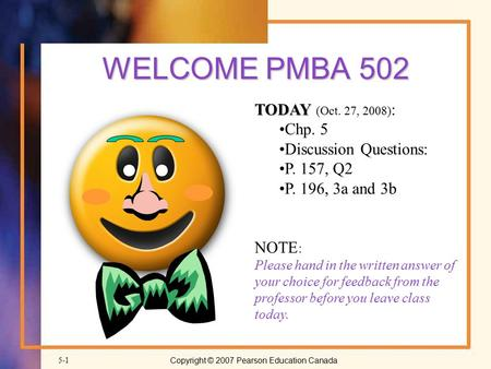 Copyright © 2007 Pearson Education Canada5-1 WELCOME PMBA 502 TODAY TODAY (Oct. 27, 2008) : Chp. 5 Discussion Questions: P. 157, Q2 P. 196, 3a and 3b NOTE.