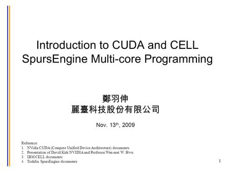 Introduction to CUDA and CELL SpursEngine Multi-core Programming 1 Reference: 1. NVidia CUDA (Compute Unified Device Architecture) documents 2. Presentation.