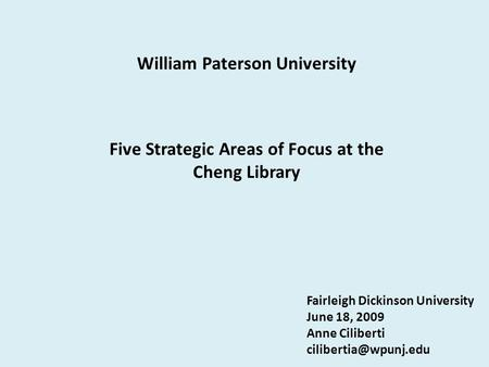 William Paterson University Five Strategic Areas of Focus at the Cheng Library Fairleigh Dickinson University June 18, 2009 Anne Ciliberti