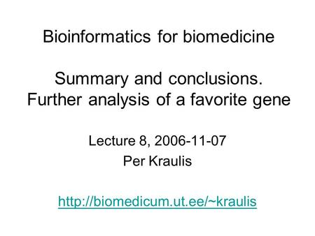 Bioinformatics for biomedicine Summary and conclusions. Further analysis of a favorite gene Lecture 8, 2006-11-07 Per Kraulis