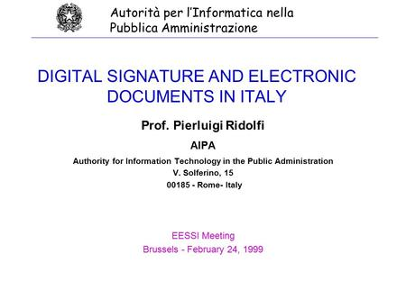 DIGITAL SIGNATURE AND ELECTRONIC DOCUMENTS IN ITALY Prof. Pierluigi Ridolfi AIPA Authority for Information Technology in the Public Administration V. Solferino,
