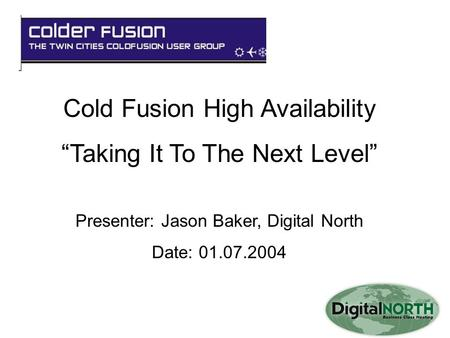 "Cold Fusion High Availability ""Taking It To The Next Level"" Presenter: Jason Baker, Digital North Date: 01.07.2004."