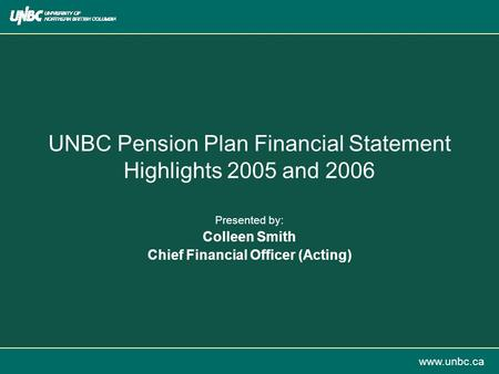 Www.unbc.ca UNBC Pension Plan Financial Statement Highlights 2005 and 2006 Presented by: Colleen Smith Chief Financial Officer (Acting)