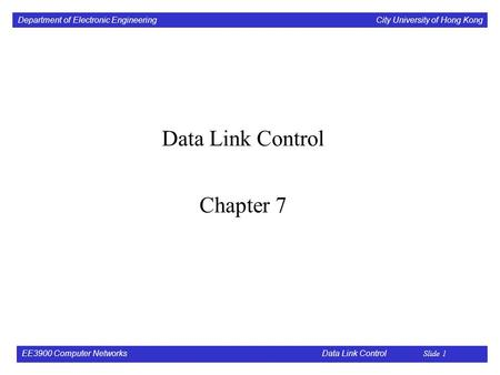 Department of Electronic Engineering City University of Hong Kong EE3900 Computer Networks Data Link Control Slide 1 Data Link Control Chapter 7.