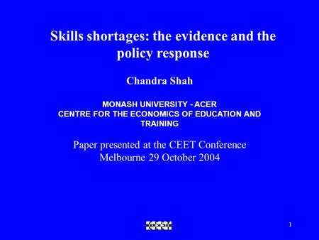 CEET1 Skills shortages: the evidence and the policy response Chandra Shah MONASH UNIVERSITY - ACER CENTRE FOR THE ECONOMICS OF EDUCATION AND TRAINING Paper.