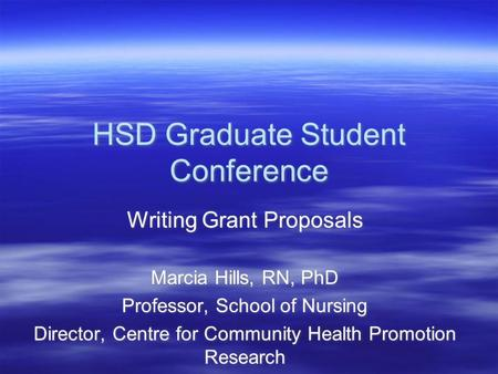 HSD Graduate Student Conference Writing Grant Proposals Marcia Hills, RN, PhD Professor, School of Nursing Director, Centre for Community Health Promotion.