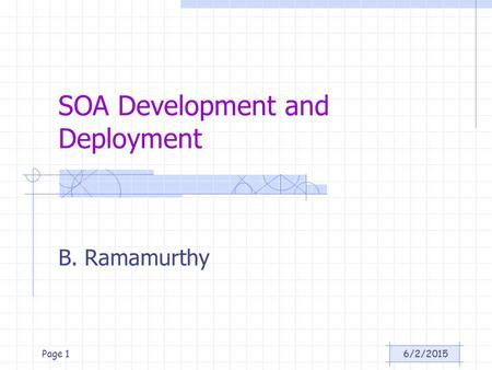 6/2/2015Page 1 SOA Development and Deployment B. Ramamurthy.