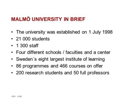 030101/25 MALMÖ UNIVERSITY IN BRIEF The university was established on 1 July 1998 21 000 students 1 300 staff Four different schools / faculties and a.