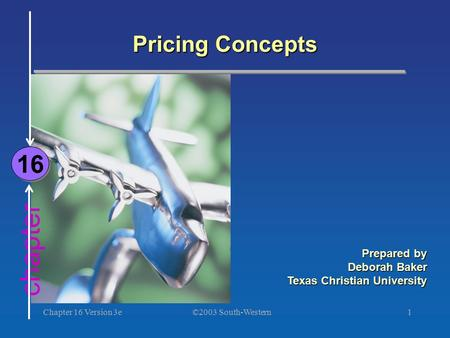 ©2003 South-Western Chapter 16 Version 3e1 chapter Pricing Concepts 16 Prepared by Deborah Baker Texas Christian University.