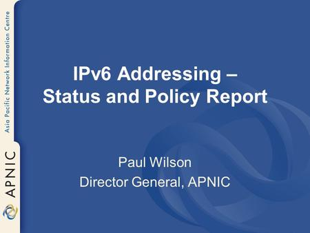 IPv6 Addressing – Status and Policy Report Paul Wilson Director General, APNIC.